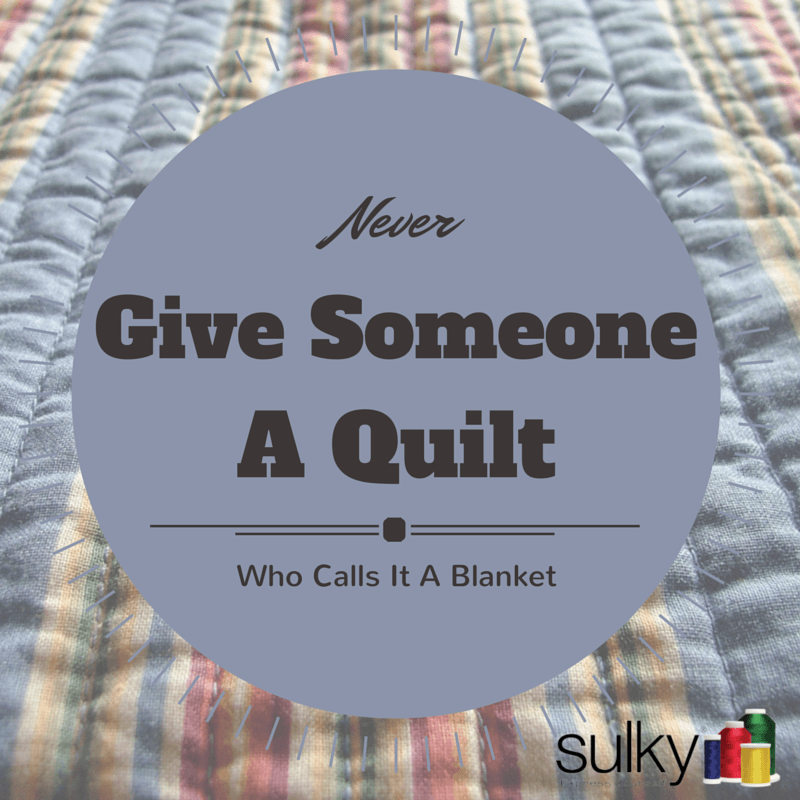 Never give someone a quilt who calls it