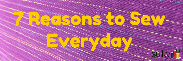 7 Reasons to Sew Everyday