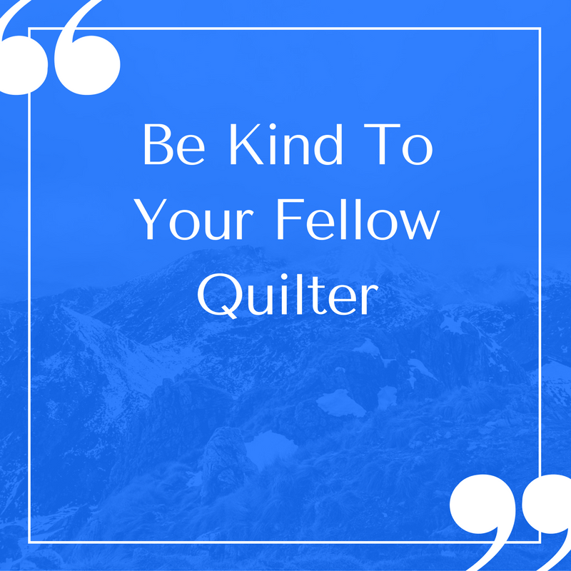 Be Kind To Your Fellow Quilter