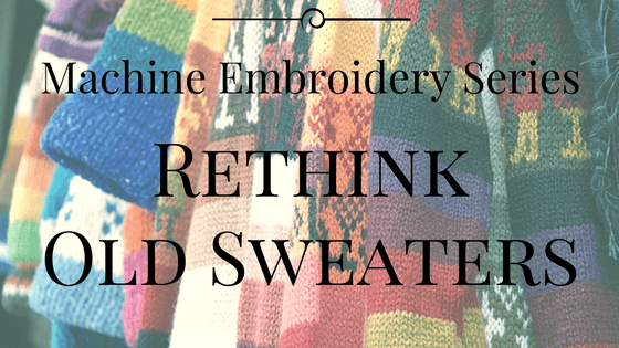 Machine Embroidery Series – Re-Think Those Old Sweaters