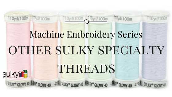 Machine Embroidery Series: Sulky Specialty Threads